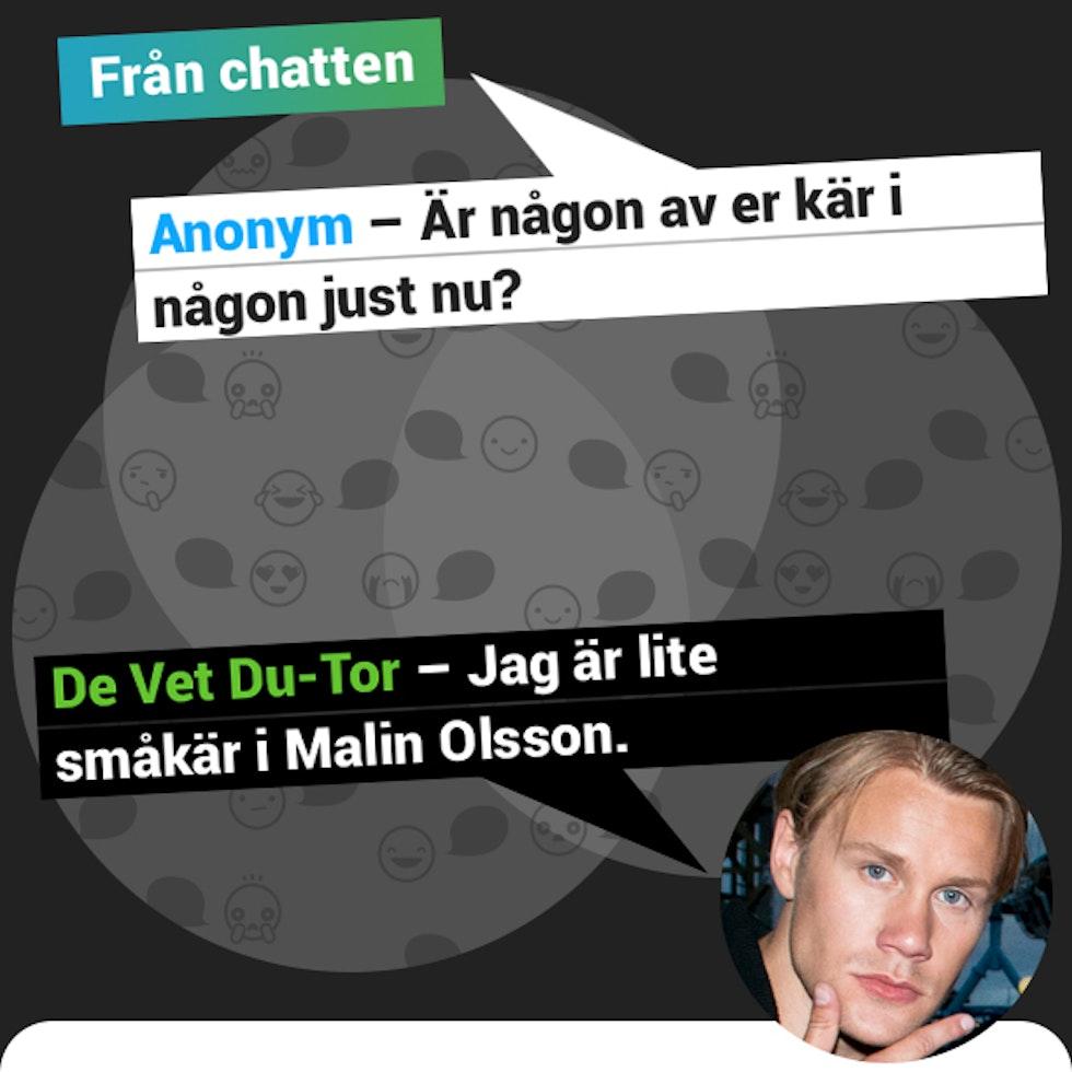 Anonym - Är någon av er kär i någon just nu? Du Vet du-Tor - Jag är lite småkär i Malin Olsson.