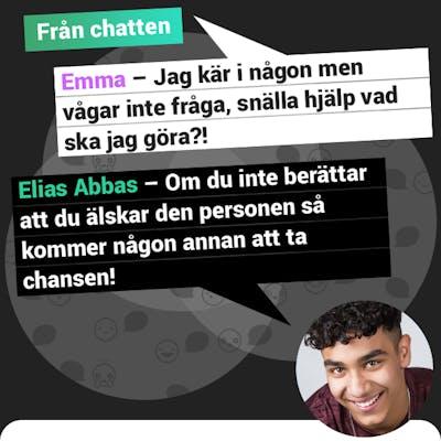 Från chatten: Emma frågar: Jag är kär i någon men vågar inte fråga, snälla hjälp vad ska jag göra? Elias Abbas svarar: Om du inte berättar att du älskar den personen så kommer någon annan att ta chansen!